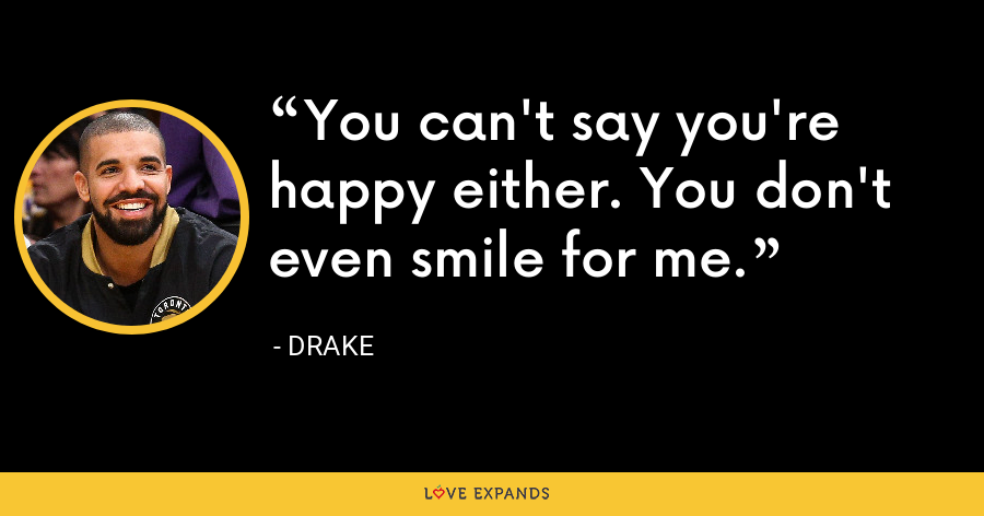 You can't say you're happy either. You don't even smile for me. - Drake