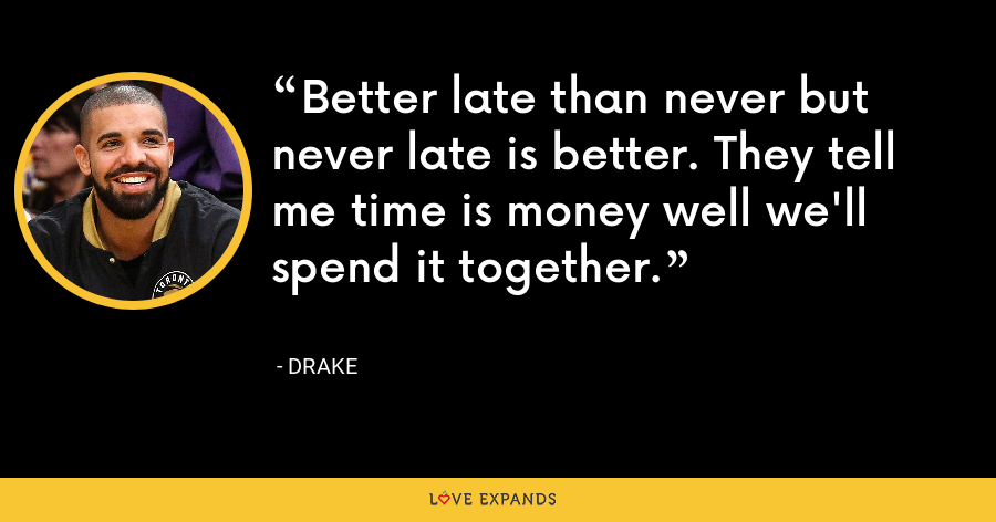 Better late than never but never late is better. They tell me time is money well we'll spend it together. - Drake