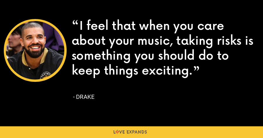 I feel that when you care about your music, taking risks is something you should do to keep things exciting. - Drake