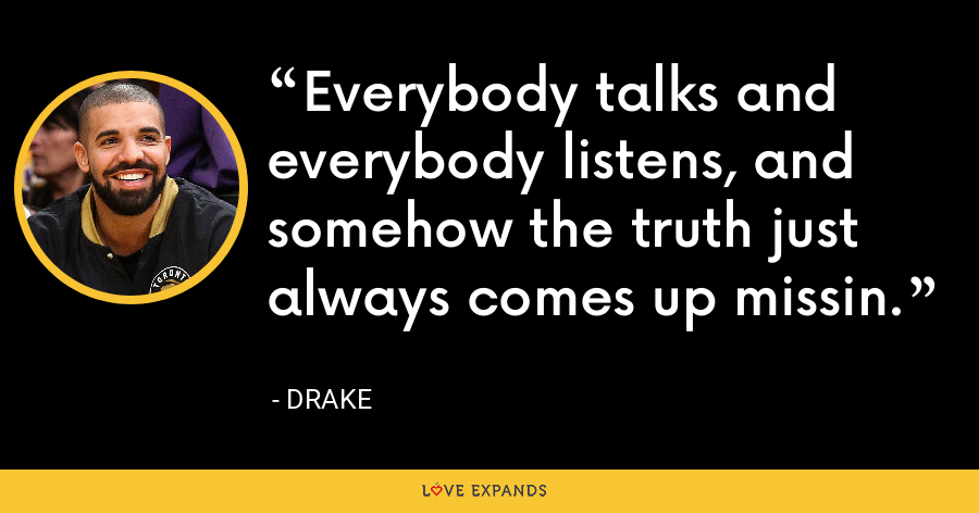 Everybody talks and everybody listens, and somehow the truth just always comes up missin. - Drake