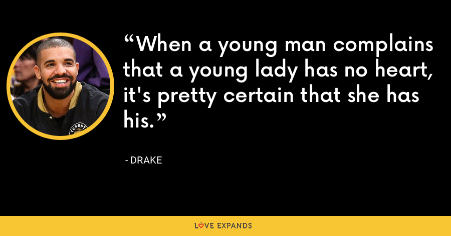 When a young man complains that a young lady has no heart, it's pretty certain that she has his. - Drake