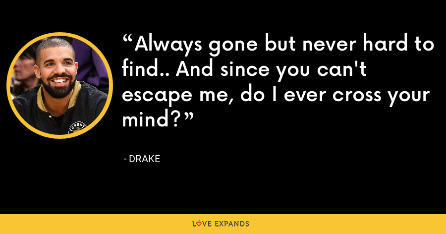 Always gone but never hard to find.. And since you can't escape me, do I ever cross your mind? - Drake