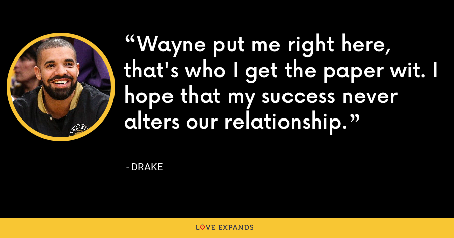 Wayne put me right here, that's who I get the paper wit. I hope that my success never alters our relationship. - Drake
