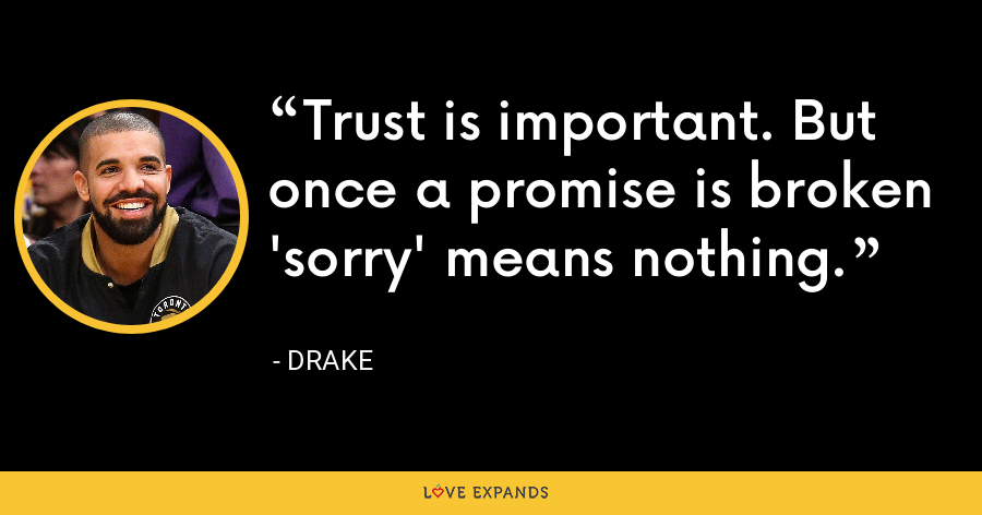 Trust is important. But once a promise is broken 'sorry' means nothing. - Drake