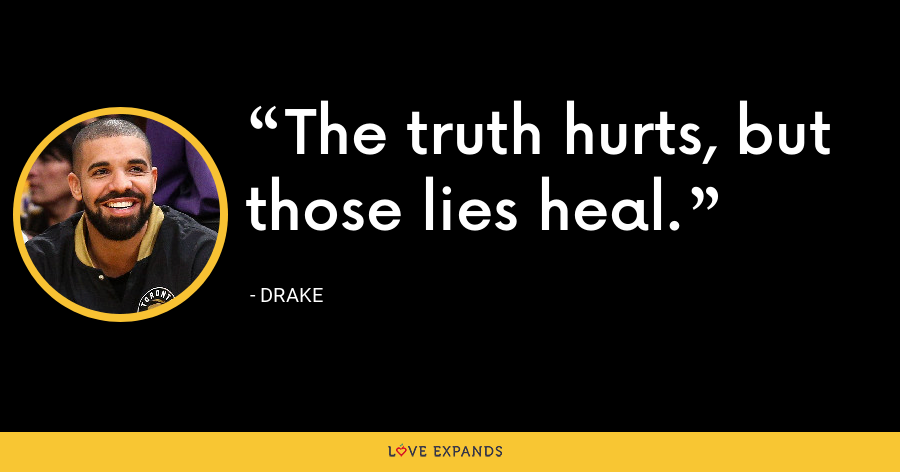 The truth hurts, but those lies heal. - Drake