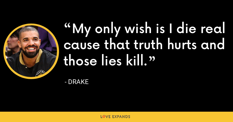 My only wish is I die real cause that truth hurts and those lies kill. - Drake