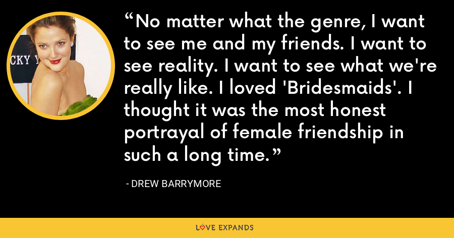 No matter what the genre, I want to see me and my friends. I want to see reality. I want to see what we're really like. I loved 'Bridesmaids'. I thought it was the most honest portrayal of female friendship in such a long time. - Drew Barrymore