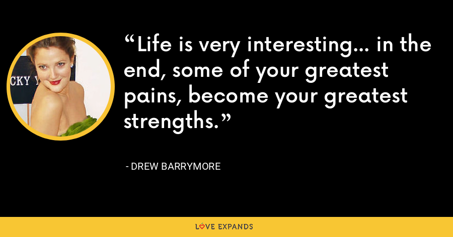 Life is very interesting... in the end, some of your greatest pains, become your greatest strengths. - Drew Barrymore