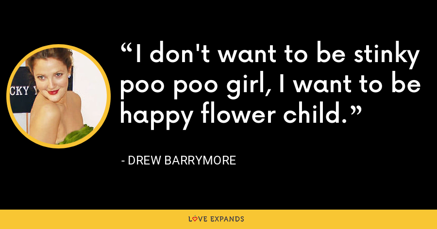 I don't want to be stinky poo poo girl, I want to be happy flower child. - Drew Barrymore