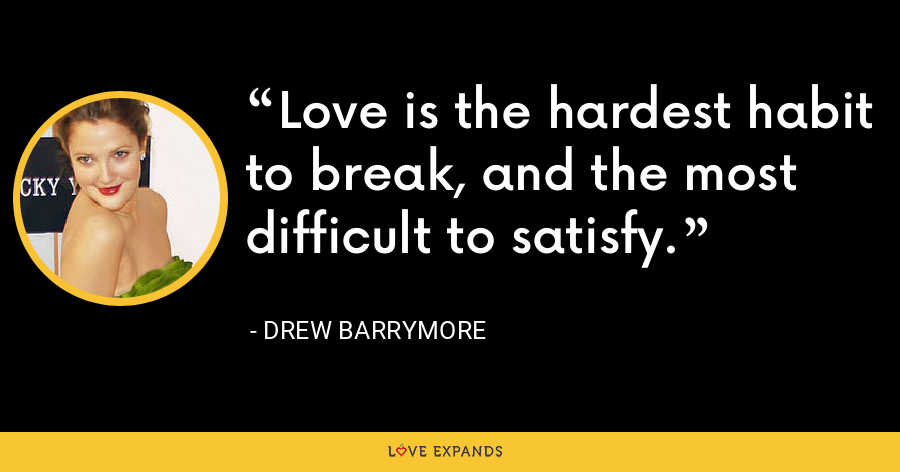 Love is the hardest habit to break, and the most difficult to satisfy. - Drew Barrymore