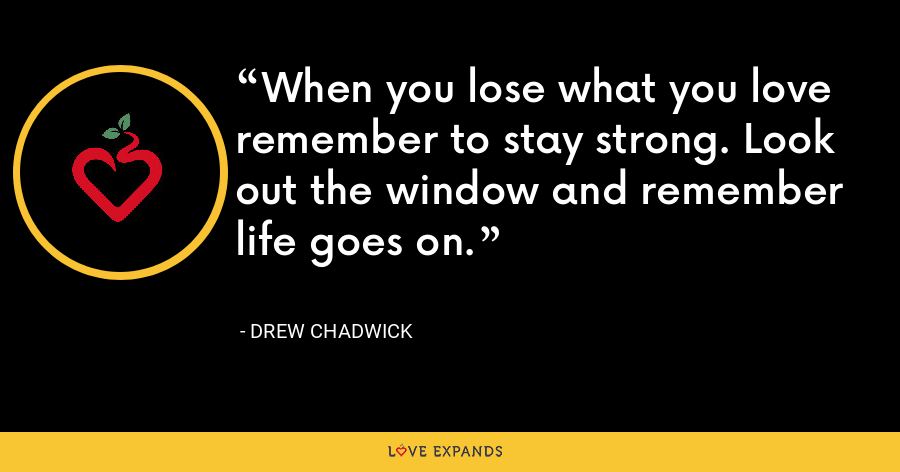 When you lose what you love remember to stay strong. Look out the window and remember life goes on. - Drew Chadwick