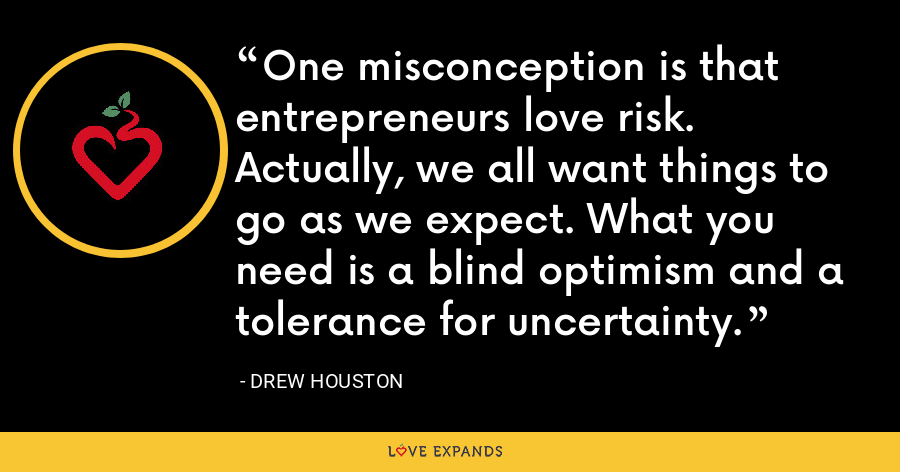 One misconception is that entrepreneurs love risk. Actually, we all want things to go as we expect. What you need is a blind optimism and a tolerance for uncertainty. - Drew Houston