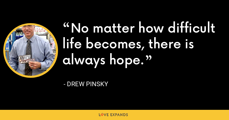 No matter how difficult life becomes, there is always hope. - Drew Pinsky