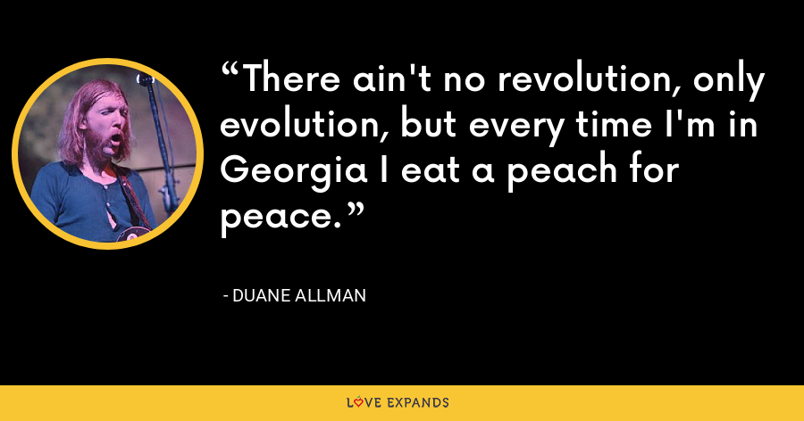 There ain't no revolution, only evolution, but every time I'm in Georgia I eat a peach for peace. - Duane Allman
