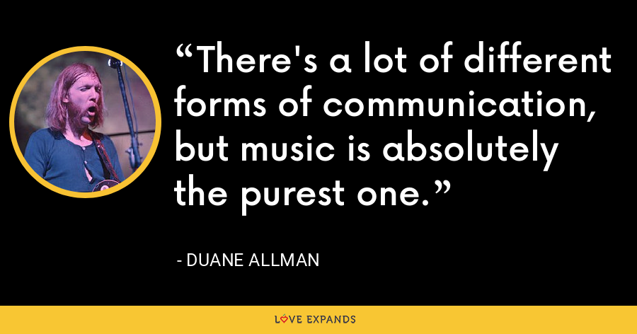 There's a lot of different forms of communication, but music is absolutely the purest one. - Duane Allman