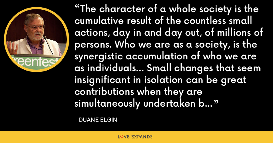 The character of a whole society is the cumulative result of the countless small actions, day in and day out, of millions of persons. Who we are as a society, is the synergistic accumulation of who we are as individuals... Small changes that seem insignificant in isolation can be great contributions when they are simultaneously undertaken by many others. - Duane Elgin