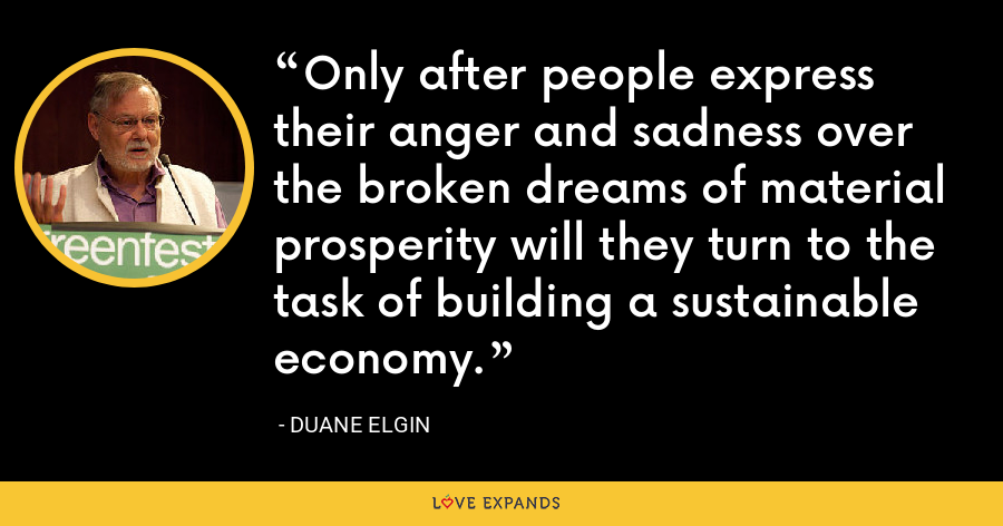 Only after people express their anger and sadness over the broken dreams of material prosperity will they turn to the task of building a sustainable economy. - Duane Elgin