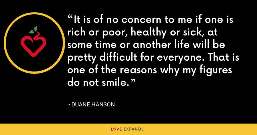 It is of no concern to me if one is rich or poor, healthy or sick, at some time or another life will be pretty difficult for everyone. That is one of the reasons why my figures do not smile. - Duane Hanson