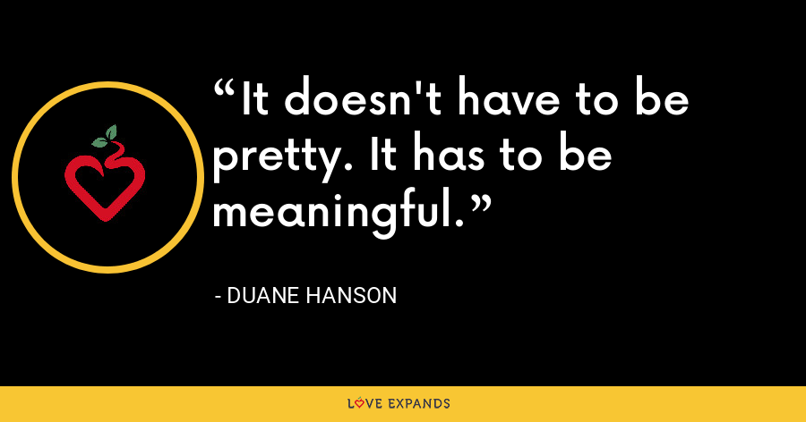 It doesn't have to be pretty. It has to be meaningful. - Duane Hanson