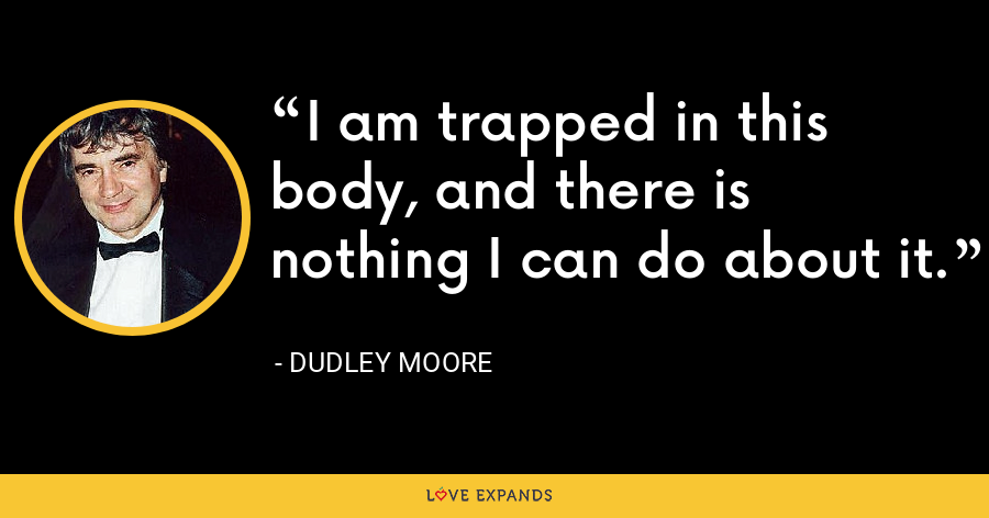 I am trapped in this body, and there is nothing I can do about it. - Dudley Moore