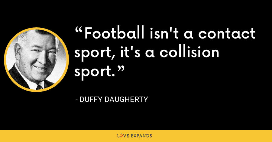 Football isn't a contact sport, it's a collision sport. - Duffy Daugherty