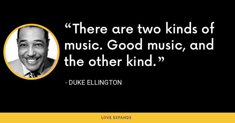 There are two kinds of music. Good music, and the other kind. - Duke Ellington