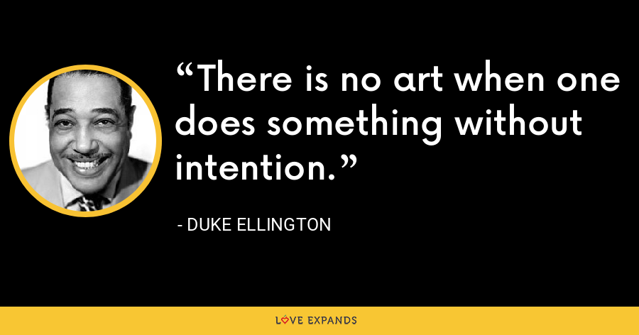 There is no art when one does something without intention. - Duke Ellington