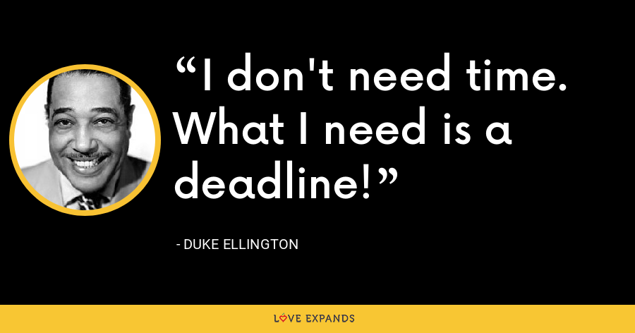 I don't need time. What I need is a deadline! - Duke Ellington