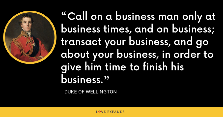 Call on a business man only at business times, and on business; transact your business, and go about your business, in order to give him time to finish his business. - Duke of Wellington