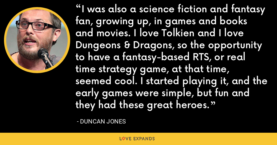 I was also a science fiction and fantasy fan, growing up, in games and books and movies. I love Tolkien and I love Dungeons & Dragons, so the opportunity to have a fantasy-based RTS, or real time strategy game, at that time, seemed cool. I started playing it, and the early games were simple, but fun and they had these great heroes. - Duncan Jones