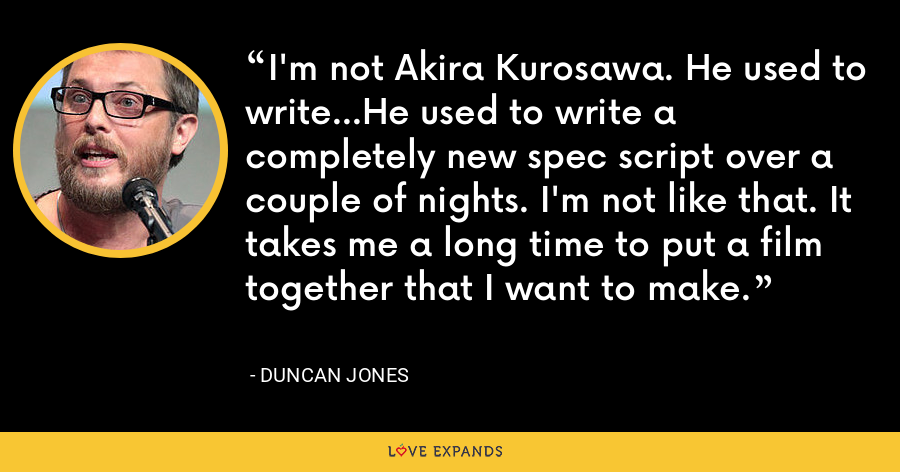I'm not Akira Kurosawa. He used to write...He used to write a completely new spec script over a couple of nights. I'm not like that. It takes me a long time to put a film together that I want to make. - Duncan Jones