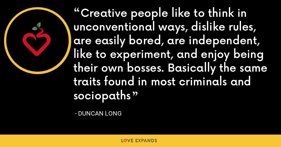 Creative people like to think in unconventional ways, dislike rules, are easily bored, are independent, like to experiment, and enjoy being their own bosses. Basically the same traits found in most criminals and sociopaths - Duncan Long