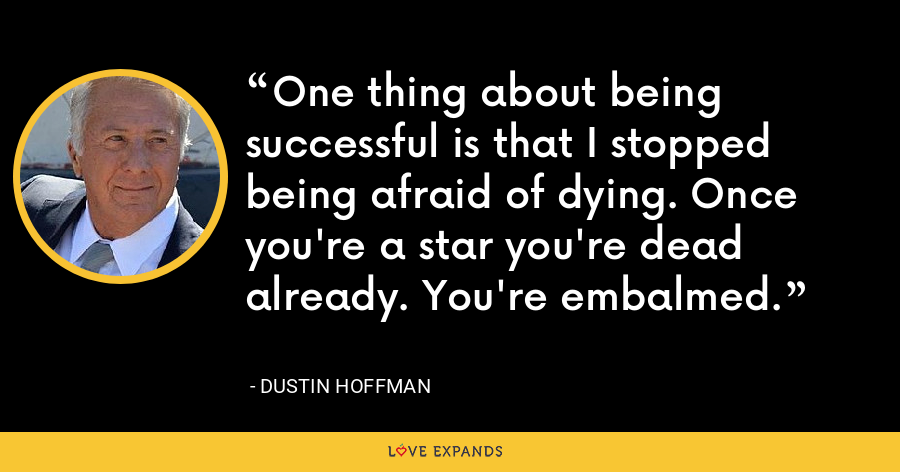 One thing about being successful is that I stopped being afraid of dying. Once you're a star you're dead already. You're embalmed. - Dustin Hoffman