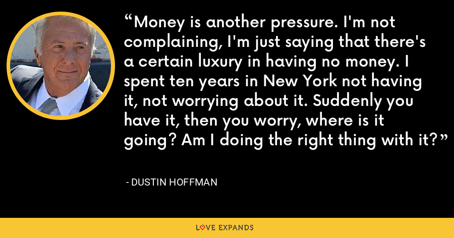 Money is another pressure. I'm not complaining, I'm just saying that there's a certain luxury in having no money. I spent ten years in New York not having it, not worrying about it. Suddenly you have it, then you worry, where is it going? Am I doing the right thing with it? - Dustin Hoffman