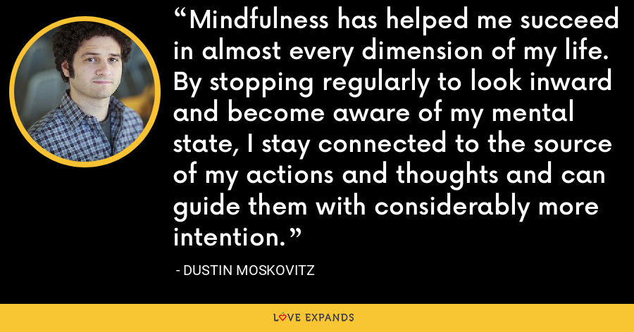 Mindfulness has helped me succeed in almost every dimension of my life. By stopping regularly to look inward and become aware of my mental state, I stay connected to the source of my actions and thoughts and can guide them with considerably more intention. - Dustin Moskovitz