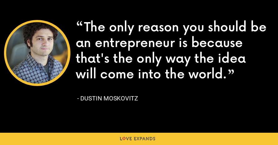 The only reason you should be an entrepreneur is because that's the only way the idea will come into the world. - Dustin Moskovitz