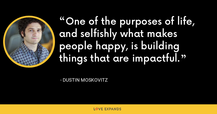 One of the purposes of life, and selfishly what makes people happy, is building things that are impactful. - Dustin Moskovitz