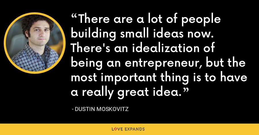 There are a lot of people building small ideas now. There's an idealization of being an entrepreneur, but the most important thing is to have a really great idea. - Dustin Moskovitz