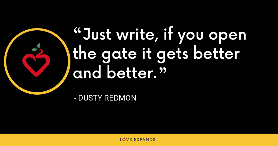 Just write, if you open the gate it gets better and better. - Dusty Redmon