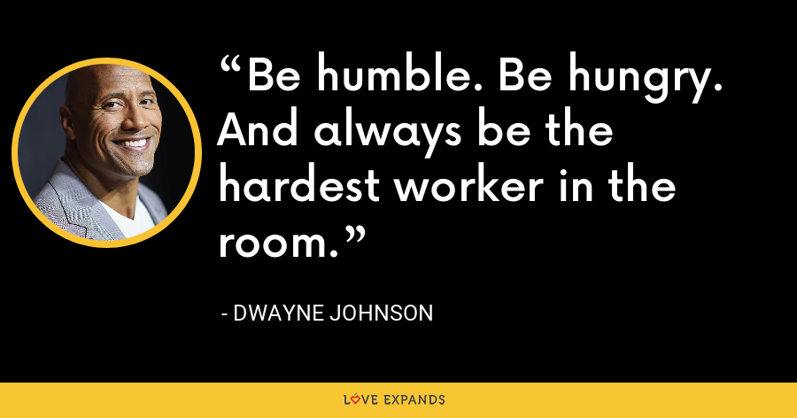 Be humble. Be hungry. And always be the hardest worker in the room. - Dwayne Johnson