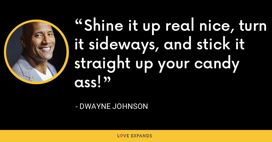 Shine it up real nice, turn it sideways, and stick it straight up your candy ass! - Dwayne Johnson
