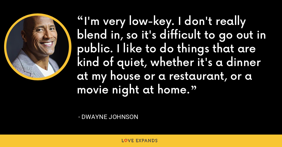 I'm very low-key. I don't really blend in, so it's difficult to go out in public. I like to do things that are kind of quiet, whether it's a dinner at my house or a restaurant, or a movie night at home. - Dwayne Johnson