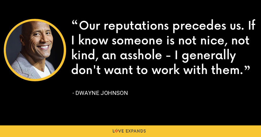Our reputations precedes us. If I know someone is not nice, not kind, an asshole - I generally don't want to work with them. - Dwayne Johnson