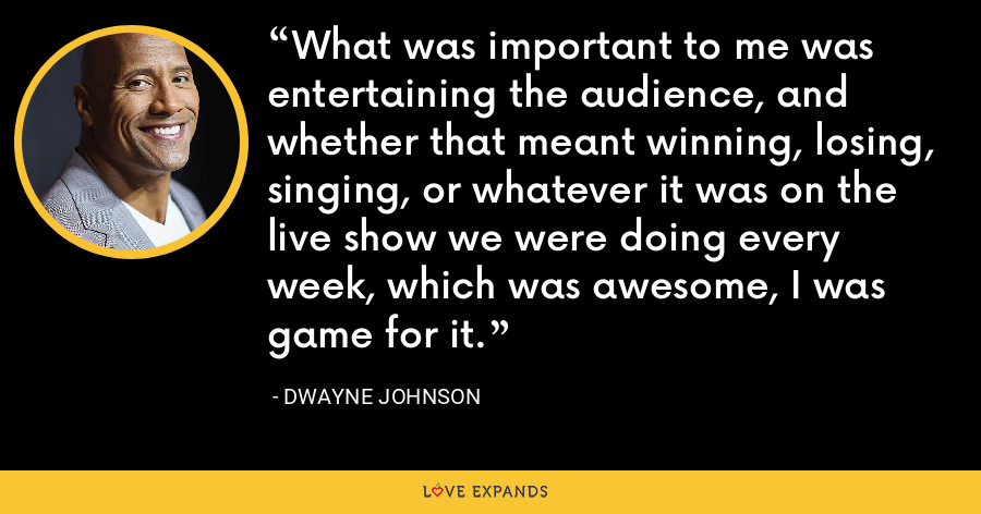 What was important to me was entertaining the audience, and whether that meant winning, losing, singing, or whatever it was on the live show we were doing every week, which was awesome, I was game for it. - Dwayne Johnson