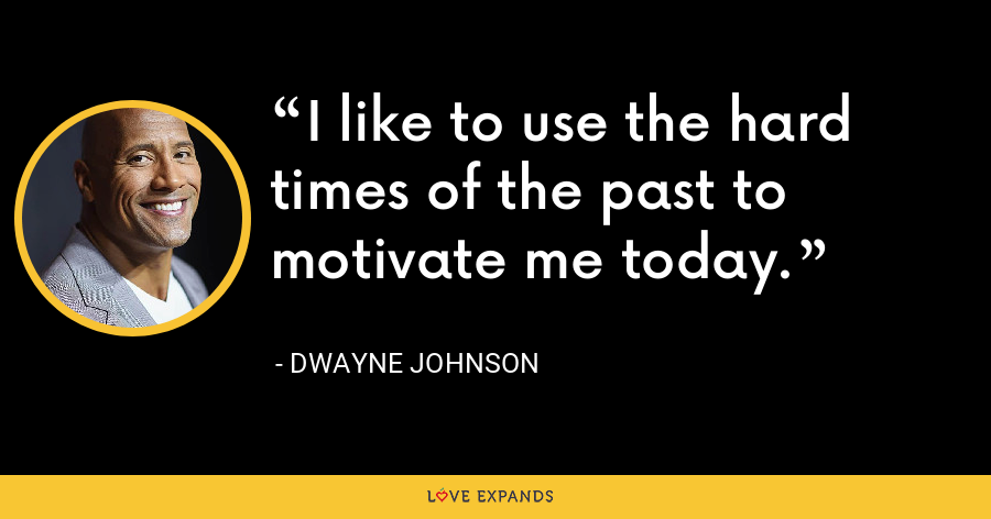 I like to use the hard times of the past to motivate me today. - Dwayne Johnson