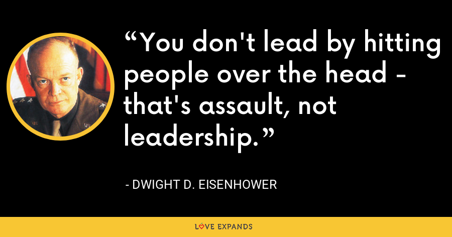You don't lead by hitting people over the head - that's assault, not leadership. - Dwight D. Eisenhower
