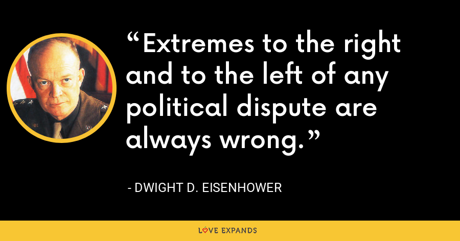 Extremes to the right and to the left of any political dispute are always wrong. - Dwight D. Eisenhower
