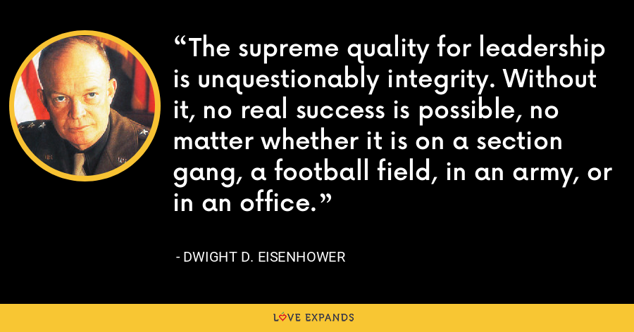 The supreme quality for leadership is unquestionably integrity. Without it, no real success is possible, no matter whether it is on a section gang, a football field, in an army, or in an office. - Dwight D. Eisenhower