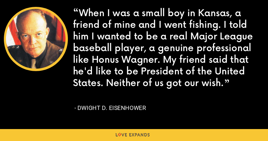 When I was a small boy in Kansas, a friend of mine and I went fishing. I told him I wanted to be a real Major League baseball player, a genuine professional like Honus Wagner. My friend said that he'd like to be President of the United States. Neither of us got our wish. - Dwight D. Eisenhower