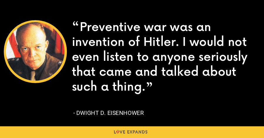 Preventive war was an invention of Hitler. I would not even listen to anyone seriously that came and talked about such a thing. - Dwight D. Eisenhower